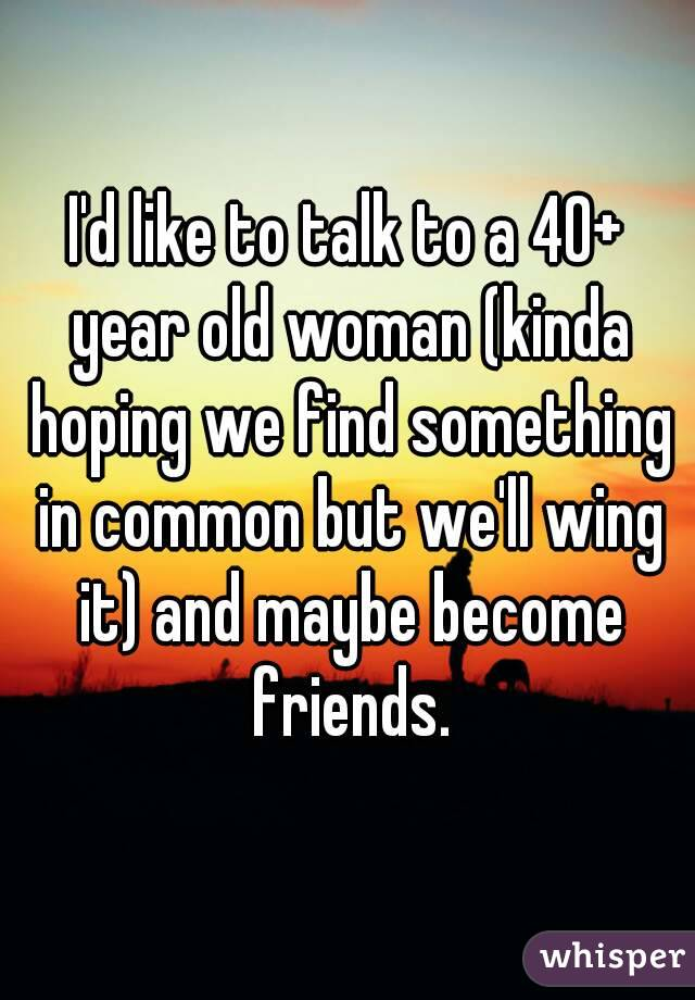 I'd like to talk to a 40+ year old woman (kinda hoping we find something in common but we'll wing it) and maybe become friends.
