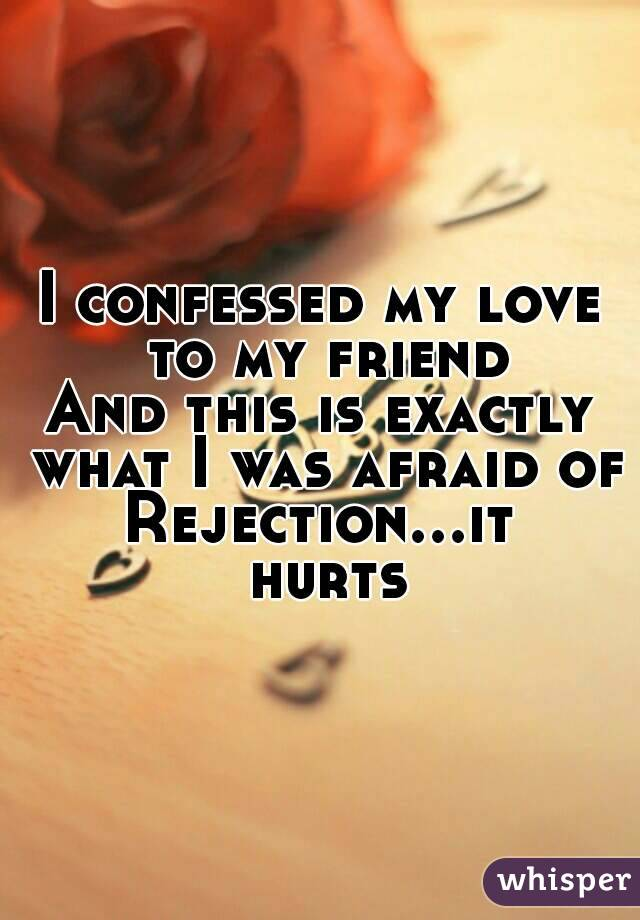 I confessed my love to my friend And this is exactly what I was afraid of Rejection...it hurts