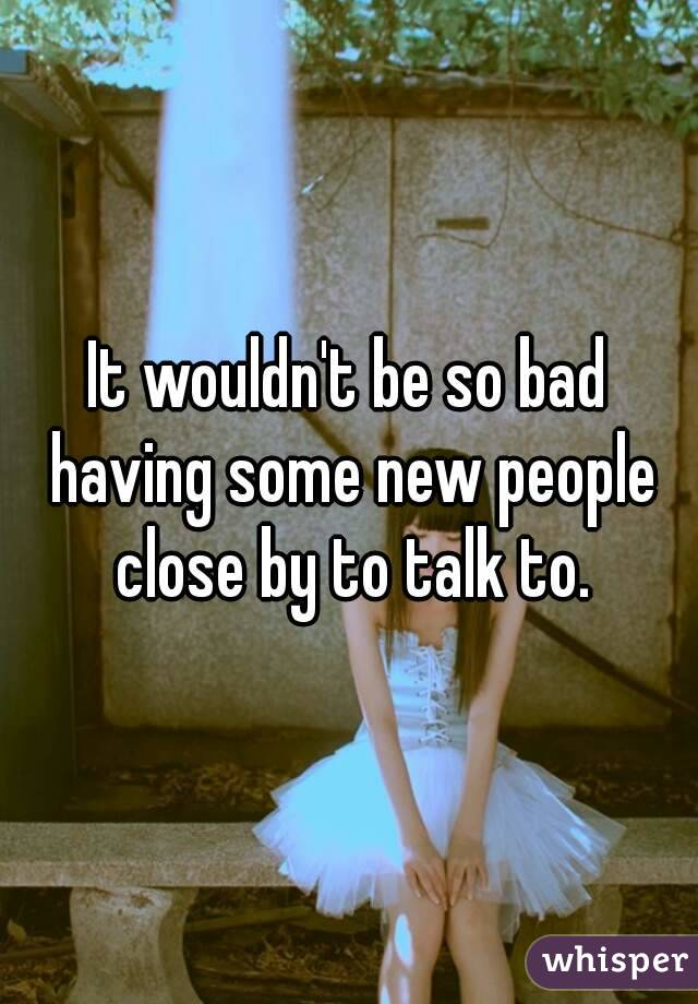It wouldn't be so bad having some new people close by to talk to.