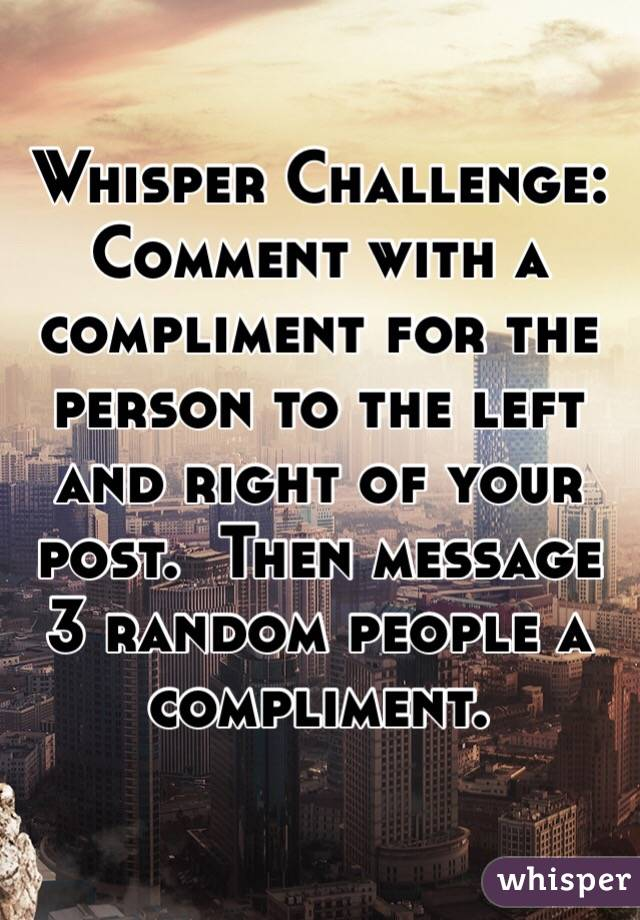 Whisper Challenge: Comment with a compliment for the person to the left and right of your post.  Then message 3 random people a compliment.
