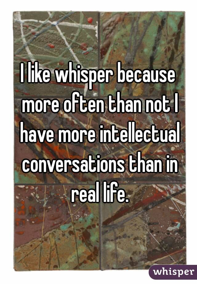 I like whisper because more often than not I have more intellectual conversations than in real life.