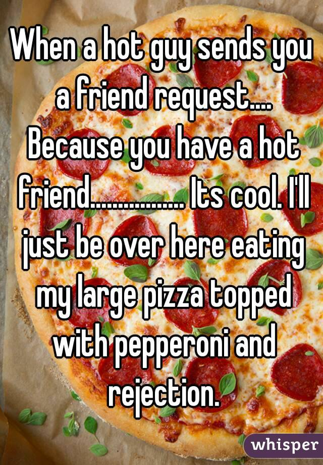 When a hot guy sends you a friend request.... Because you have a hot friend................. Its cool. I'll just be over here eating my large pizza topped with pepperoni and rejection.