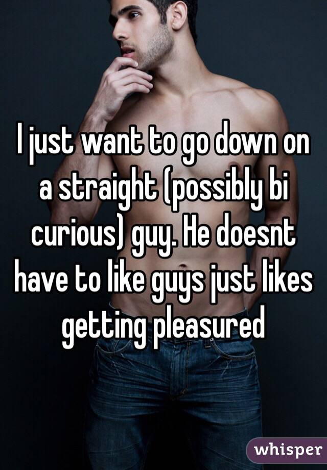 I just want to go down on a straight (possibly bi curious) guy. He doesnt have to like guys just likes getting pleasured