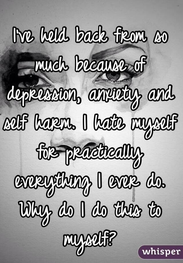 I've held back from so much because of depression, anxiety and self harm. I hate myself for practically everything I ever do. Why do I do this to myself?