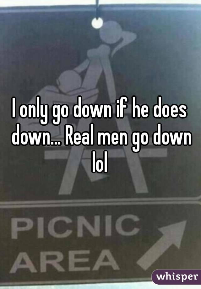 I only go down if he does down... Real men go down lol