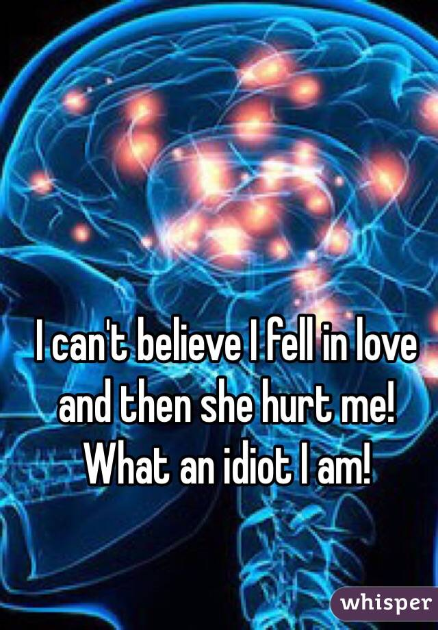 I can't believe I fell in love and then she hurt me!  What an idiot I am!