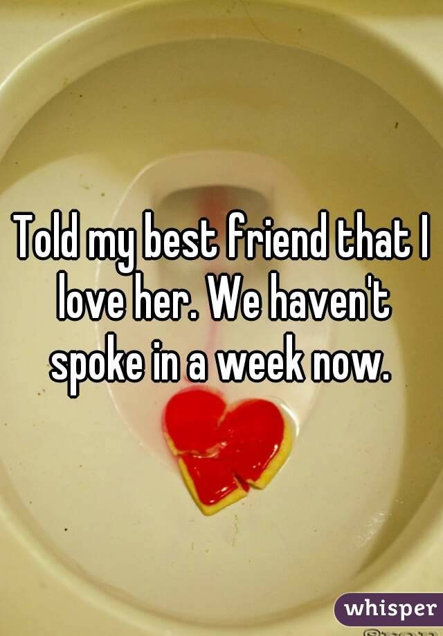Told my best friend that I love her. We haven't spoke in a week now.
