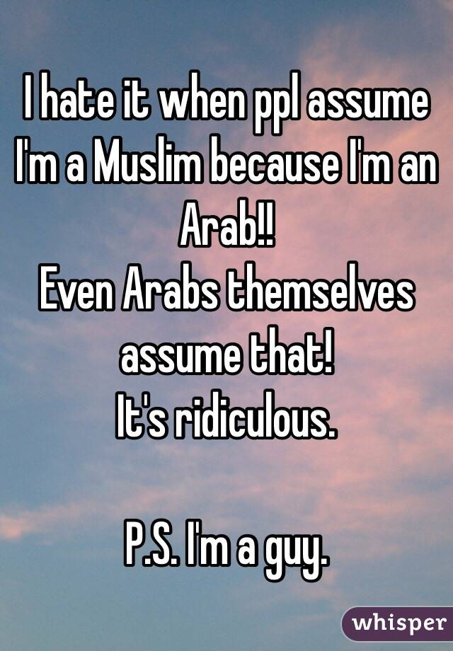 I hate it when ppl assume I'm a Muslim because I'm an Arab!! Even Arabs themselves assume that! It's ridiculous.  P.S. I'm a guy.