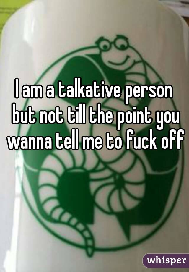 I am a talkative person but not till the point you wanna tell me to fuck off