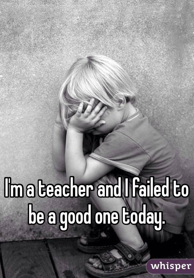 I'm a teacher and I failed to be a good one today.