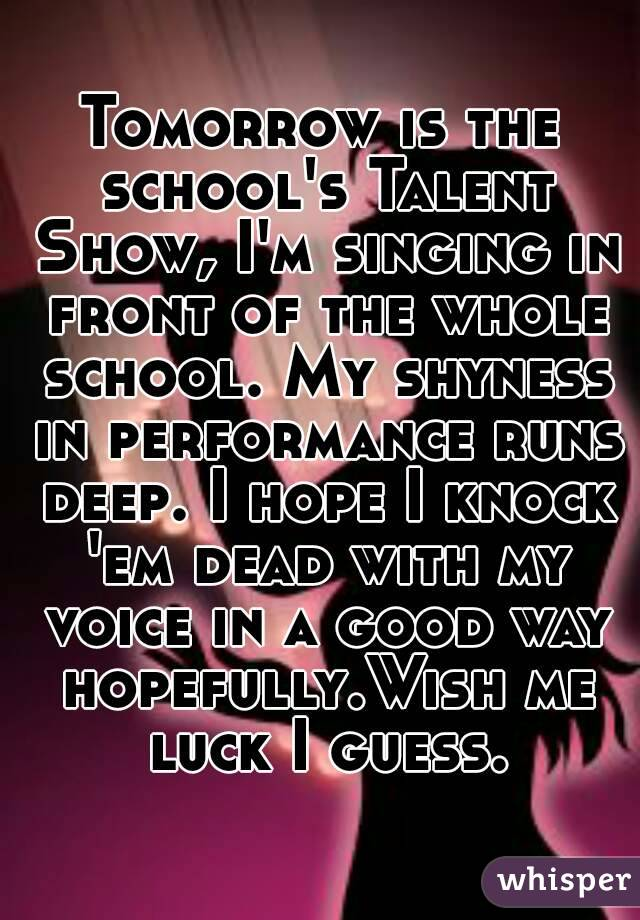 Tomorrow is the school's Talent Show, I'm singing in front of the whole school. My shyness in performance runs deep. I hope I knock 'em dead with my voice in a good way hopefully.Wish me luck I guess.