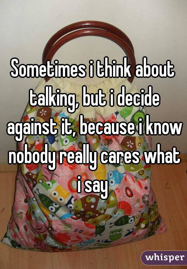Sometimes i think about talking, but i decide against it, because i know nobody really cares what i say