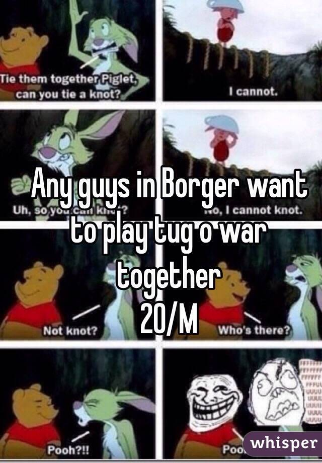 Any guys in Borger want to play tug o war together 20/M