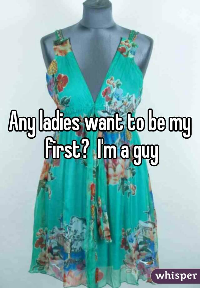 Any ladies want to be my first?  I'm a guy