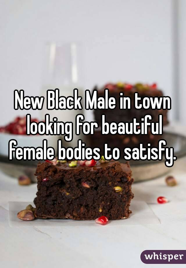 New Black Male in town looking for beautiful female bodies to satisfy.