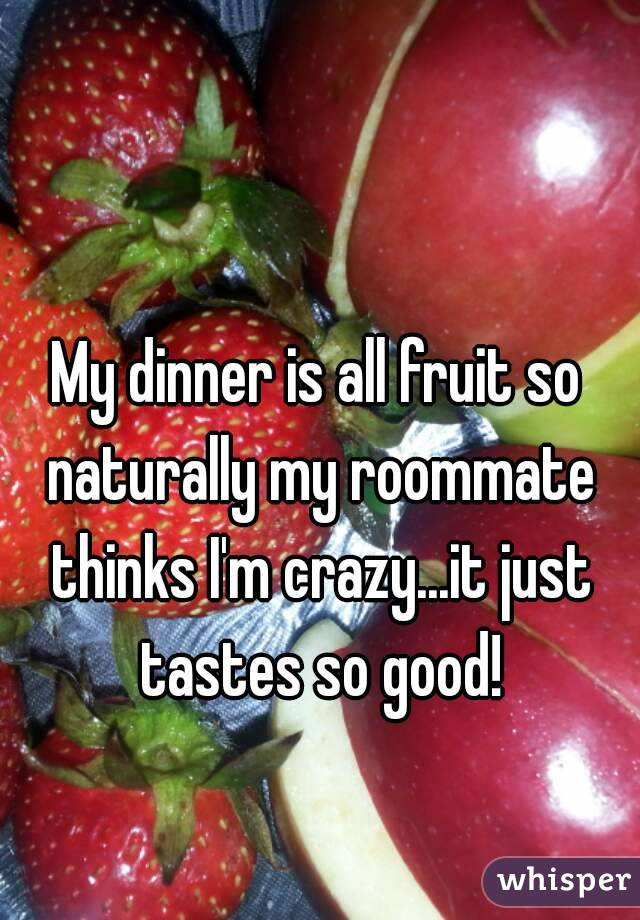 My dinner is all fruit so naturally my roommate thinks I'm crazy...it just tastes so good!