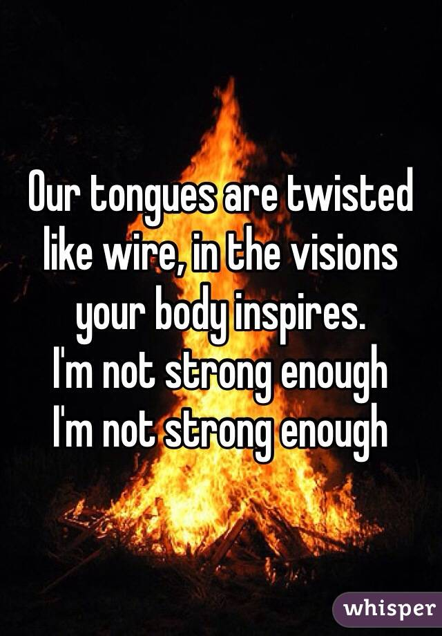 Our tongues are twisted like wire, in the visions your body inspires.  I'm not strong enough  I'm not strong enough
