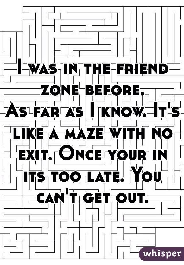 I was in the friend zone before.    As far as I know. It's like a maze with no exit. Once your in its too late. You can't get out.