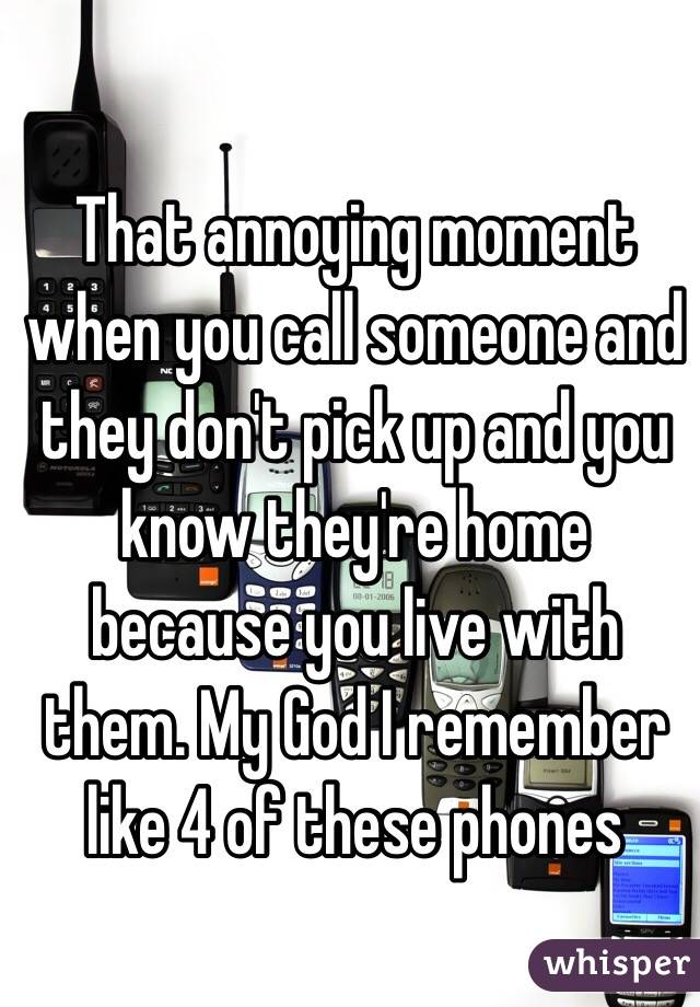 That annoying moment when you call someone and they don't pick up and you know they're home because you live with them. My God I remember like 4 of these phones