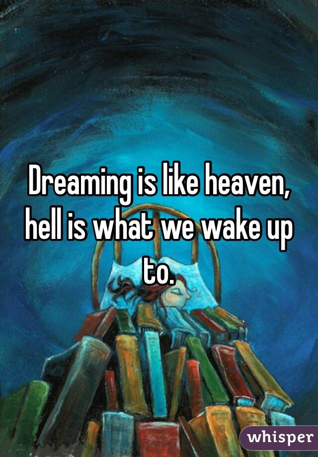 Dreaming is like heaven, hell is what we wake up to.