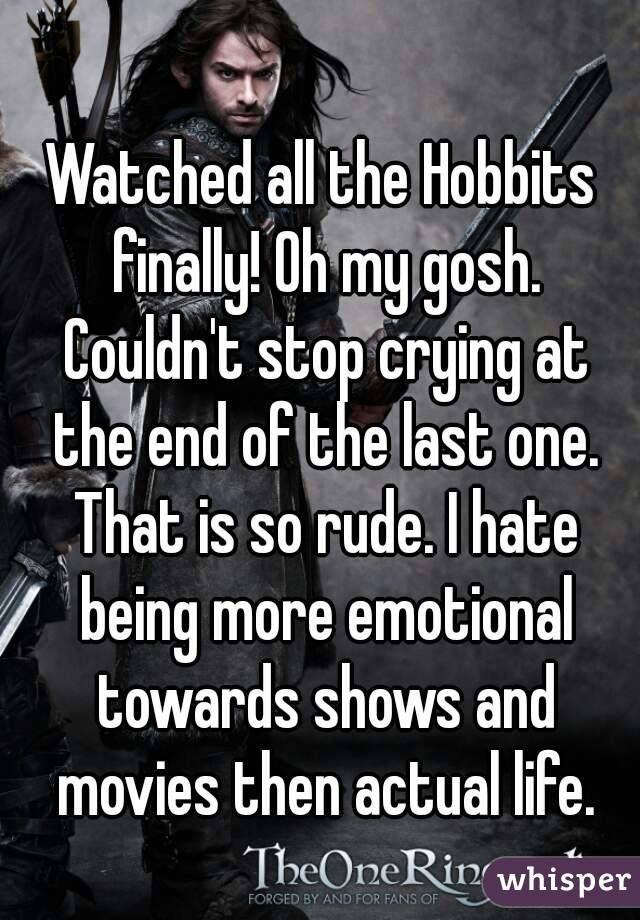 Watched all the Hobbits finally! Oh my gosh. Couldn't stop crying at the end of the last one. That is so rude. I hate being more emotional towards shows and movies then actual life.