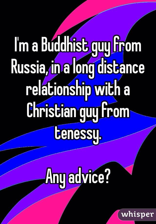 I'm a Buddhist guy from Russia, in a long distance relationship with a Christian guy from tenessy.  Any advice?