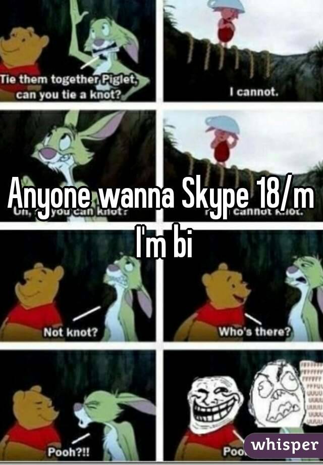 Anyone wanna Skype 18/m I'm bi