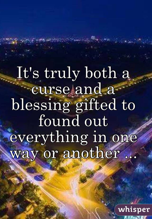 It's truly both a curse and a blessing gifted to found out everything in one way or another ...