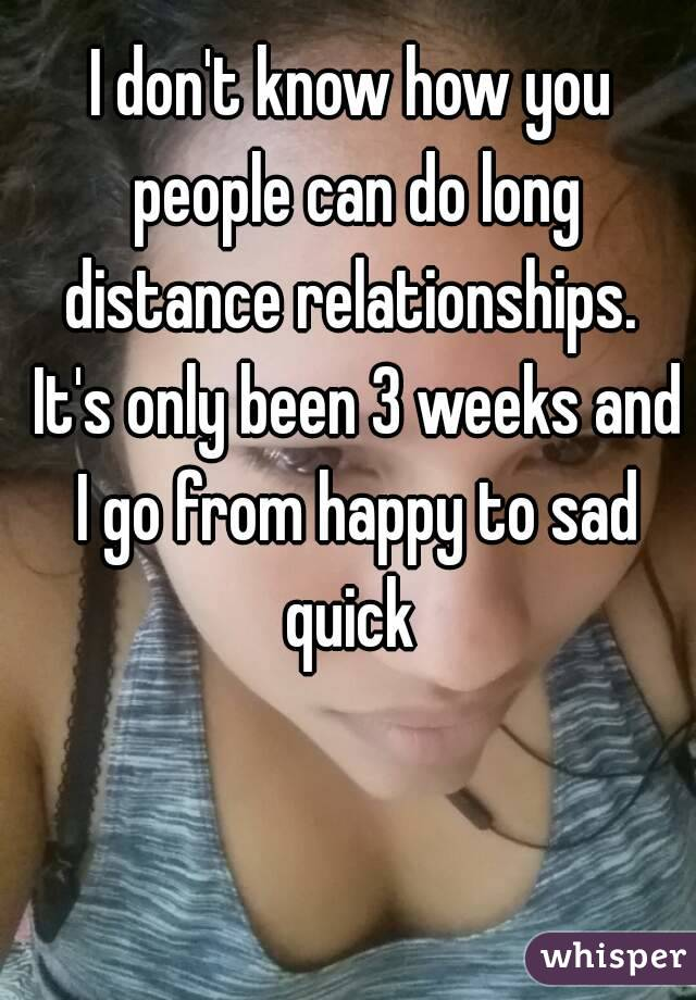 I don't know how you people can do long distance relationships.  It's only been 3 weeks and I go from happy to sad quick