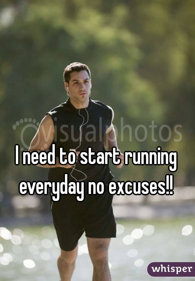 I need to start running everyday no excuses!!