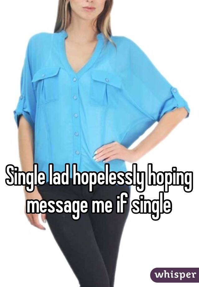 Single lad hopelessly hoping message me if single