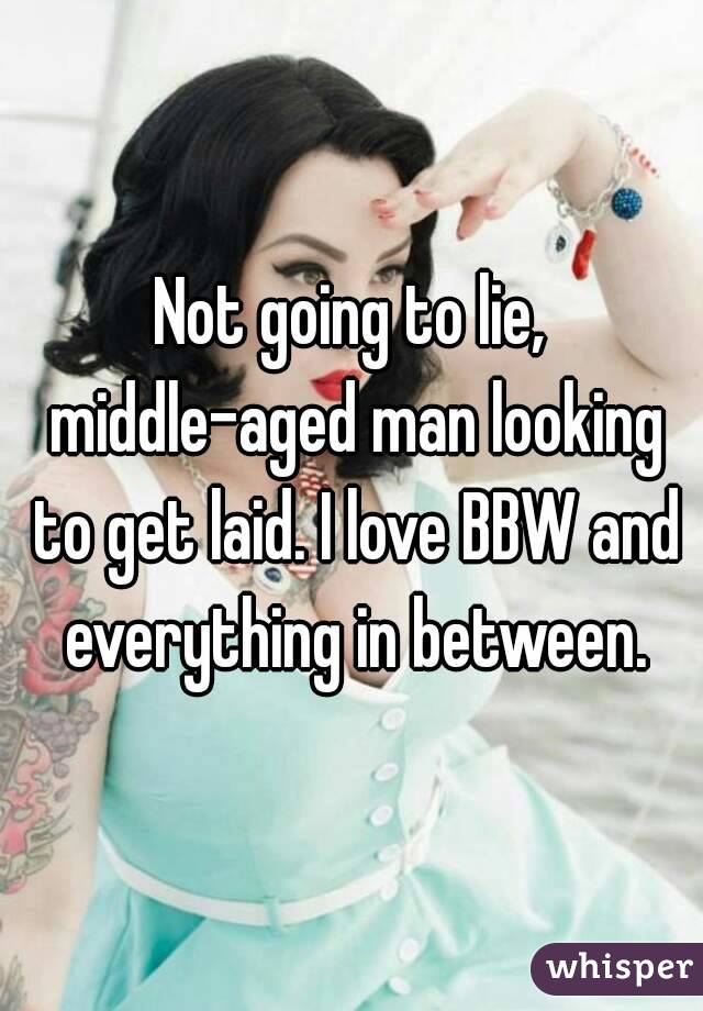 Not going to lie, middle-aged man looking to get laid. I love BBW and everything in between.