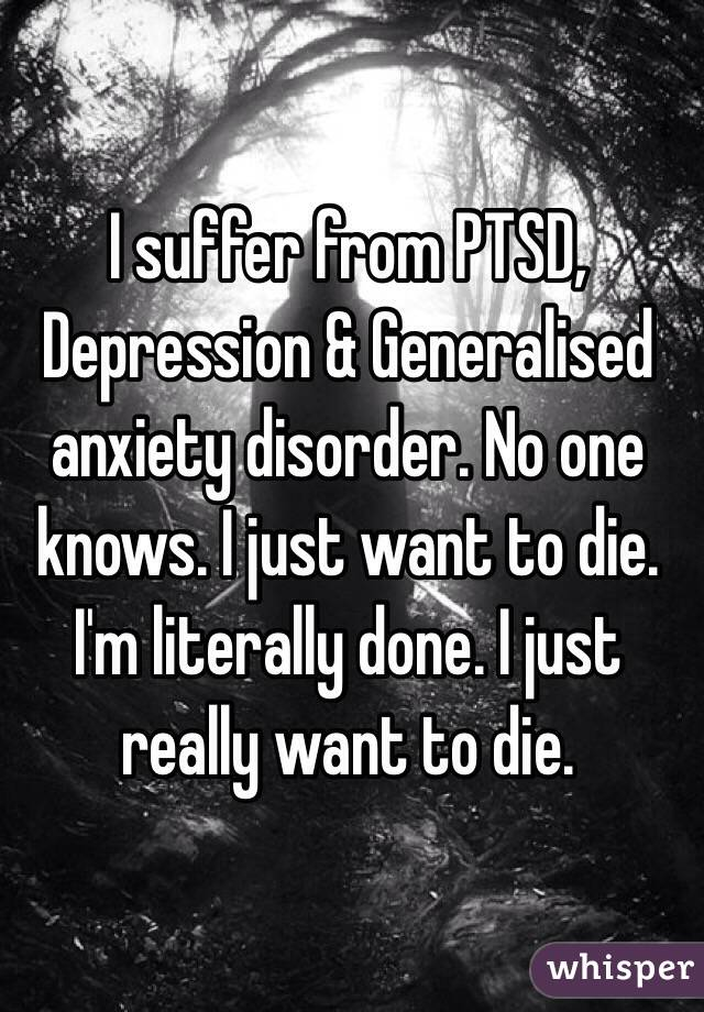 I suffer from PTSD, Depression & Generalised anxiety disorder. No one knows. I just want to die. I'm literally done. I just really want to die.