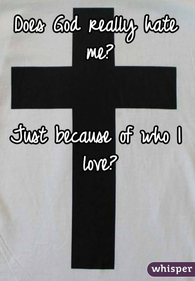 Does God really hate me?   Just because of who I love?