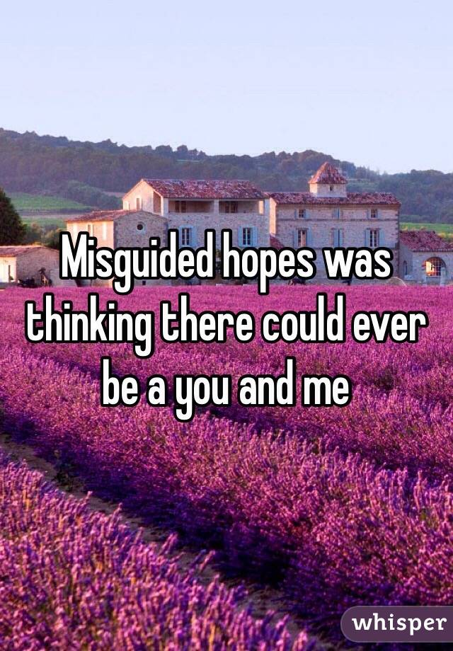 Misguided hopes was thinking there could ever be a you and me
