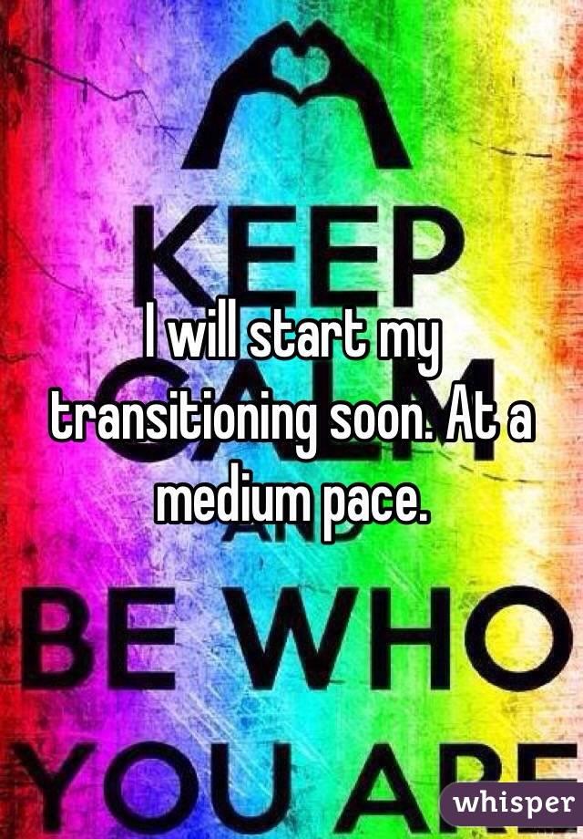 I will start my transitioning soon. At a medium pace.