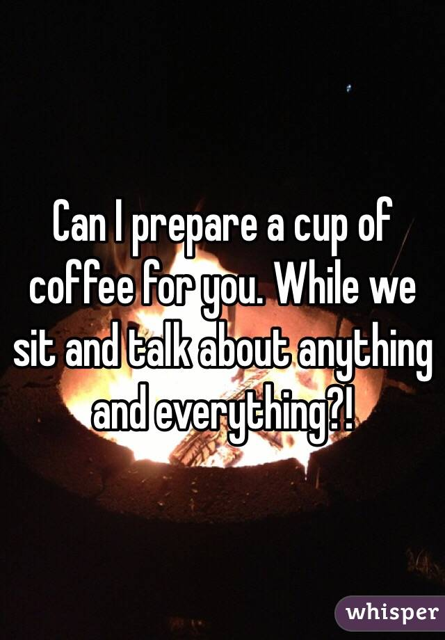 Can I prepare a cup of coffee for you. While we sit and talk about anything and everything?!
