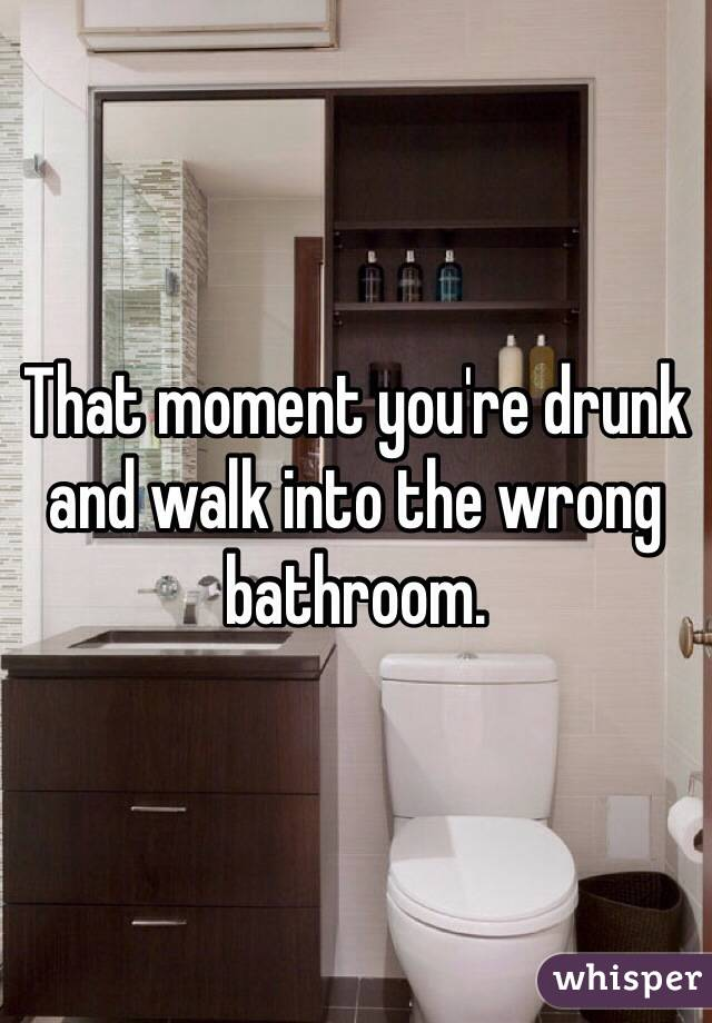 That moment you're drunk and walk into the wrong bathroom.