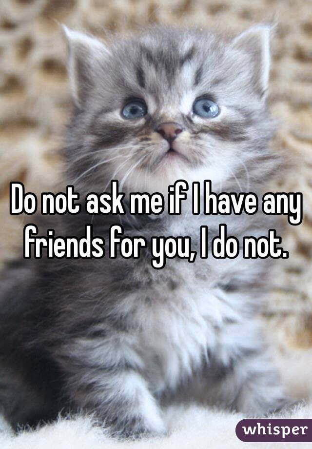Do not ask me if I have any friends for you, I do not.