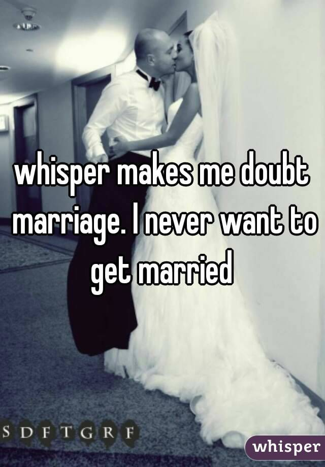 whisper makes me doubt marriage. I never want to get married