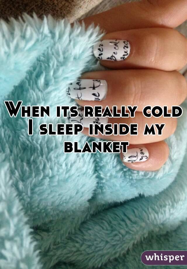 When its really cold I sleep inside my blanket