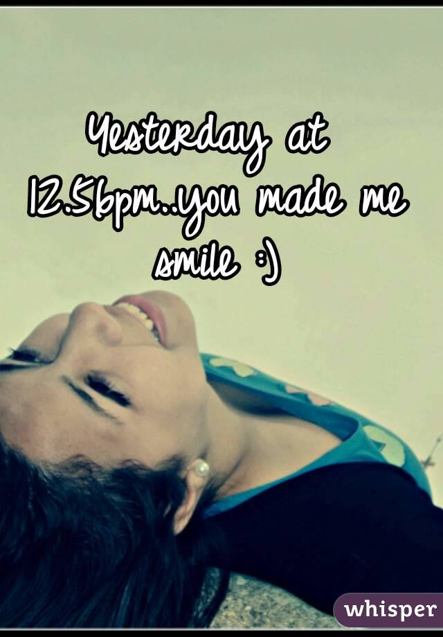 Yesterday at 12.56pm..you made me smile :)