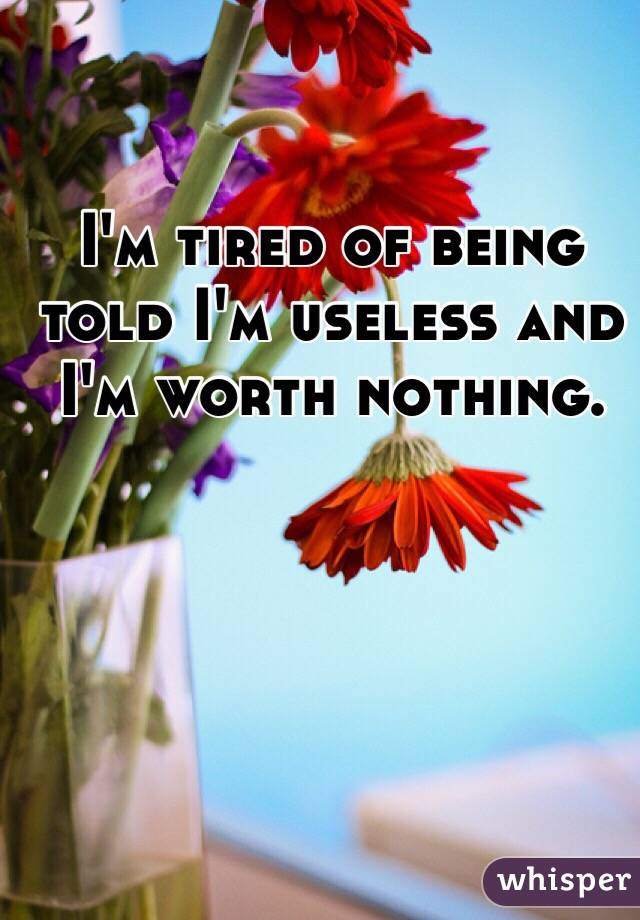 I'm tired of being told I'm useless and I'm worth nothing.