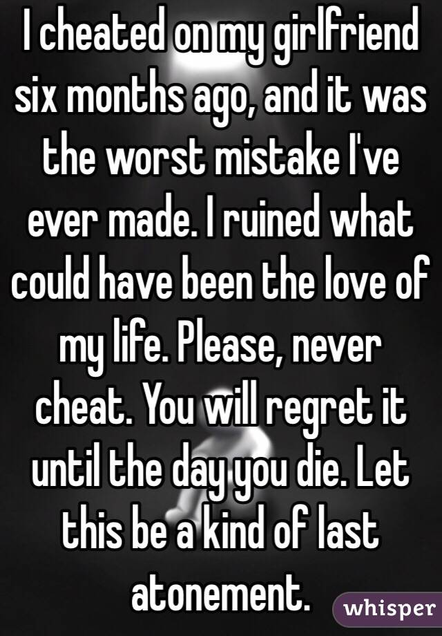 I cheated on my girlfriend six months ago, and it was the worst mistake I've ever made. I ruined what could have been the love of my life. Please, never cheat. You will regret it until the day you die. Let this be a kind of last atonement.