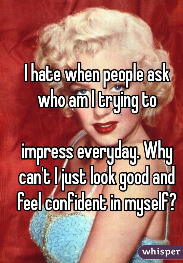 I hate when people ask who am I trying to   impress everyday. Why can't I just look good and feel confident in myself?