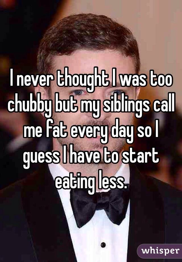 I never thought I was too chubby but my siblings call me fat every day so I guess I have to start eating less.