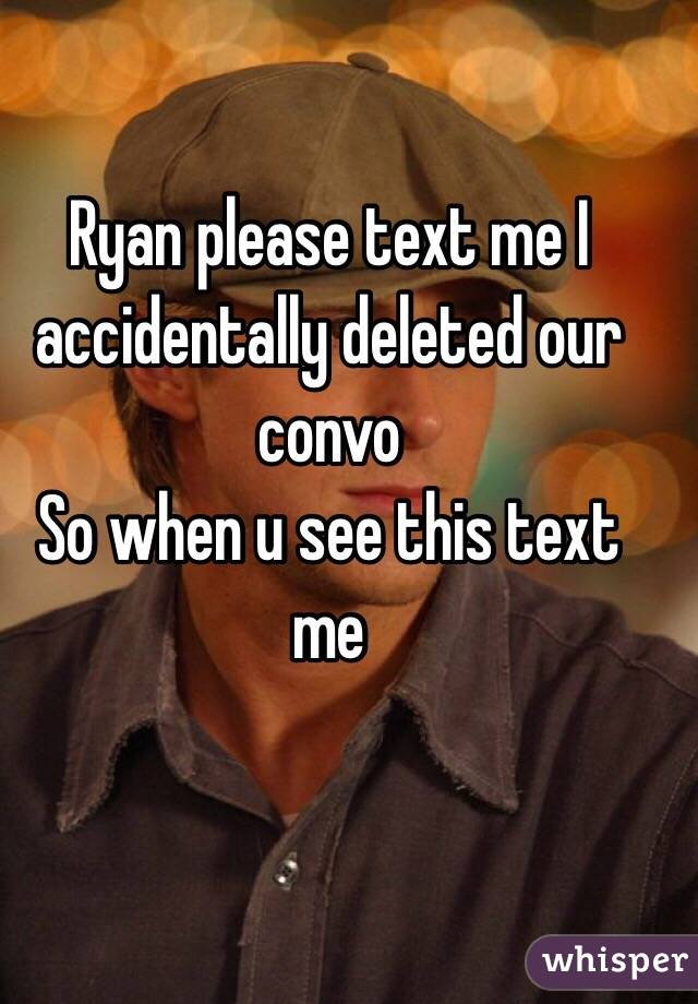 Ryan please text me I accidentally deleted our convo  So when u see this text me