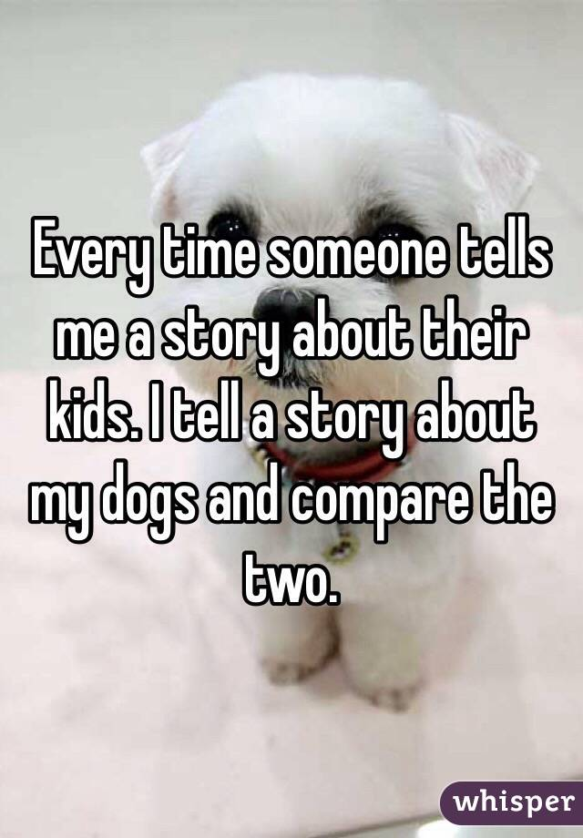 Every time someone tells me a story about their kids. I tell a story about my dogs and compare the two.