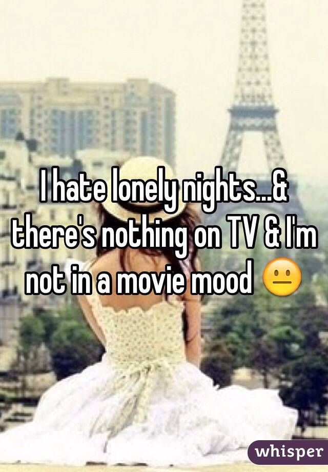 I hate lonely nights...& there's nothing on TV & I'm not in a movie mood 😐