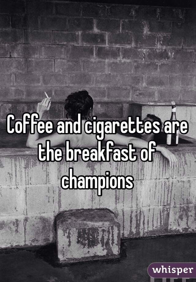 Coffee and cigarettes are the breakfast of champions